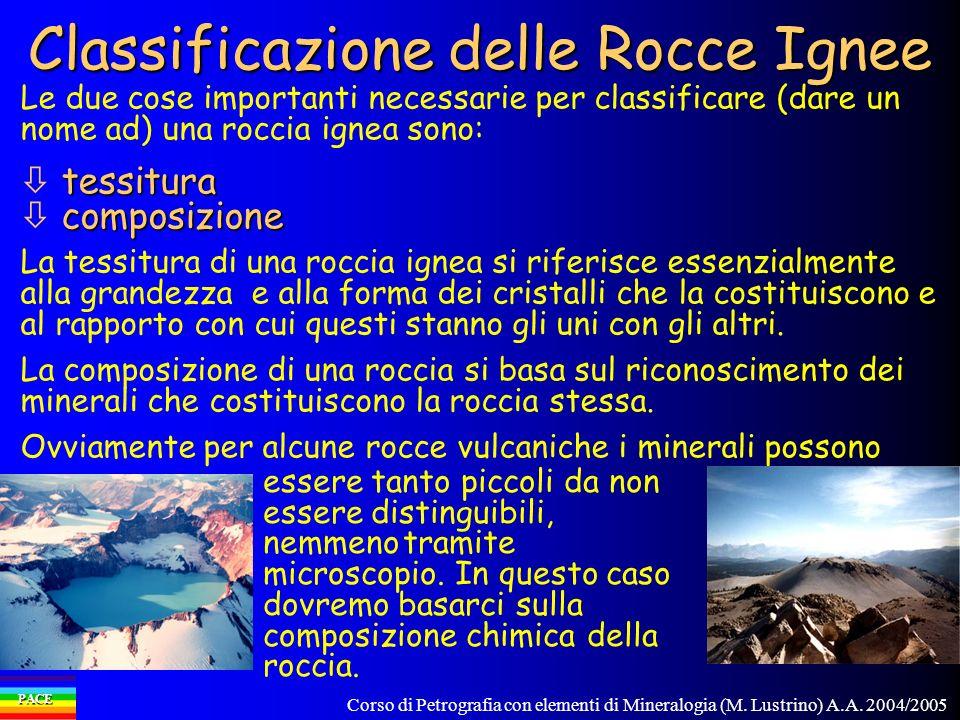 Corso di Petrografia con elementi di Mineralogia (M. Lustrino) A.A. 2004/2005 PACE Classificazione delle Rocce Ignee Le due cose importanti necessarie