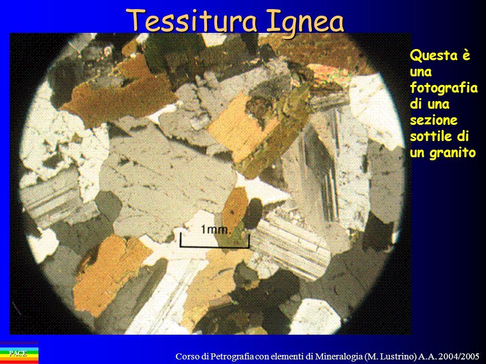 Corso di Petrografia con elementi di Mineralogia (M. Lustrino) A.A. 2004/2005 PACE Tessitura Ignea Questa è una fotografia di una sezione sottile di u