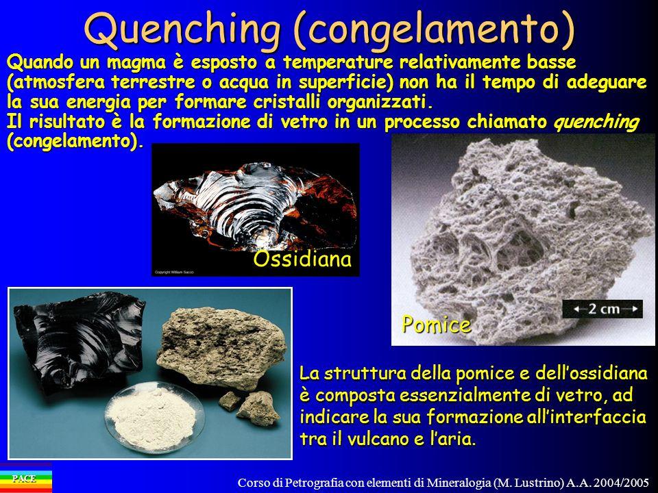 Corso di Petrografia con elementi di Mineralogia (M. Lustrino) A.A. 2004/2005 PACE Quenching (congelamento) Quando un magma è esposto a temperature re