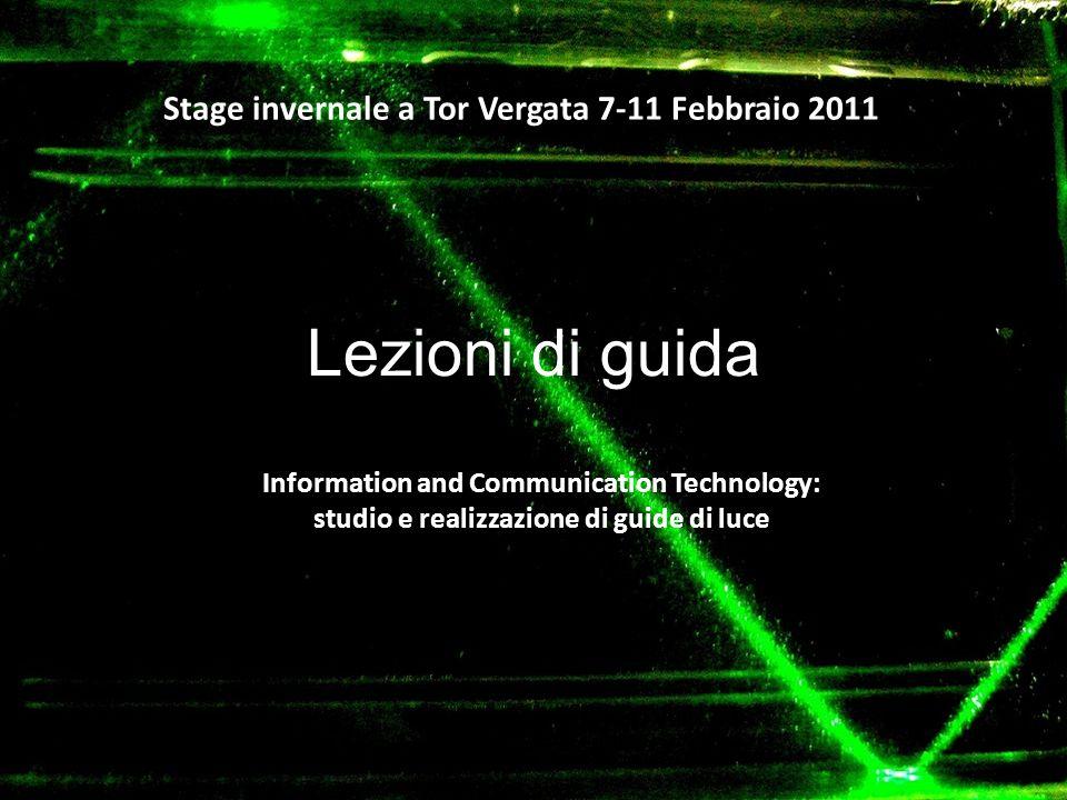 Lezioni di guida Stage invernale a Tor Vergata 7-11 Febbraio 2011 Information and Communication Technology: studio e realizzazione di guide di luce