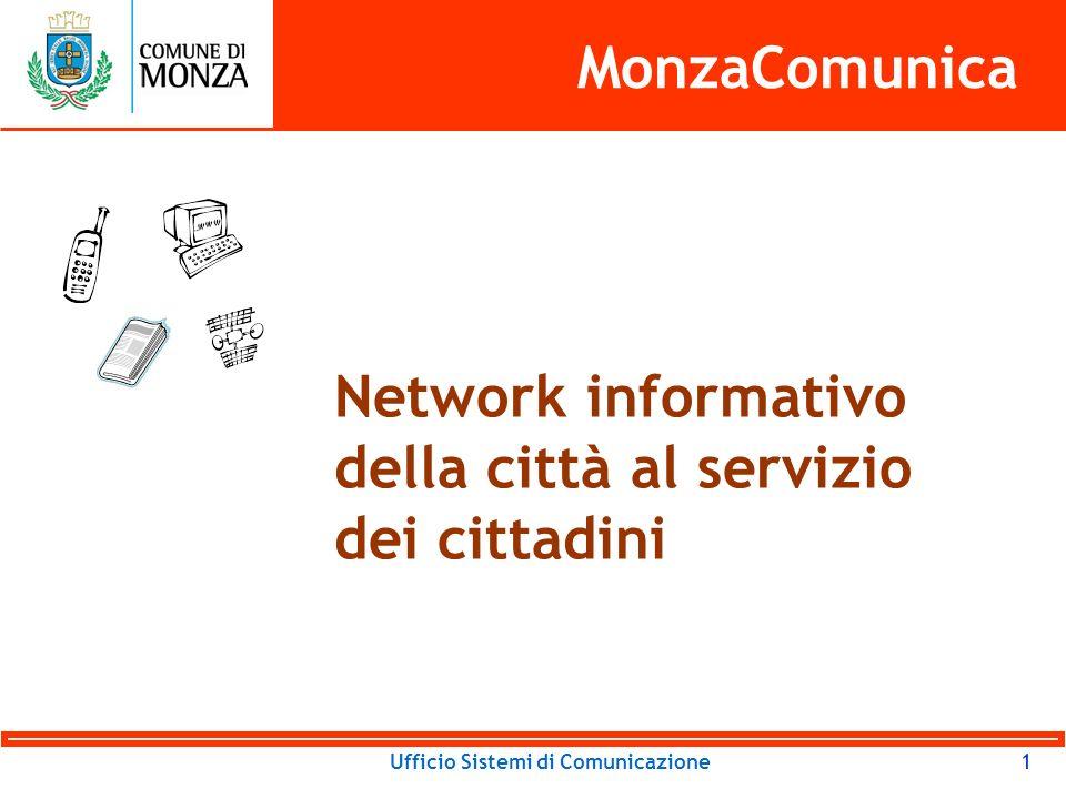 Ufficio Sistemi di Comunicazione12 MonzaComunica Monitor in Città: vantaggi Alta circolazione di notizie Raggiungimento di pubblici diversi Miglioramento delle relazioni tra tutti gli attori Uso di linguaggi semplici Ampliamento entrate Bassi costi