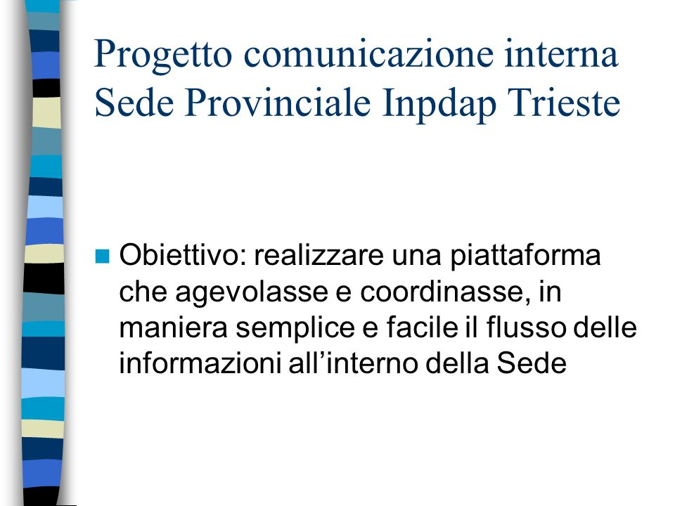 Progetto comunicazione interna Sede Provinciale Inpdap Trieste Gli step: Rilevare il gap informativo che appesantiva le attività Individuare i flussi da alimentare Elaborare la relativa iterfaccia grafica Condividere