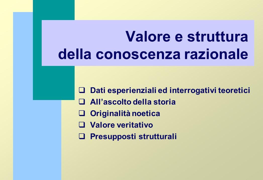 Valore e struttura della conoscenza razionale Dati esperienziali ed interrogativi teoretici Allascolto della storia Originalità noetica Valore veritat