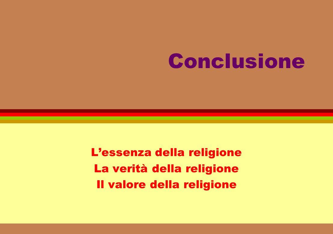 Conclusione Lessenza della religione La verità della religione Il valore della religione