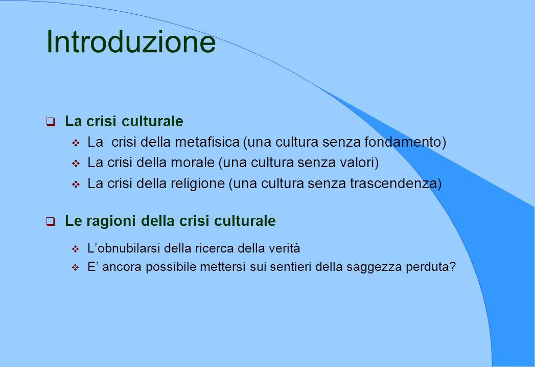 Introduzione La crisi culturale La crisi della metafisica (una cultura senza fondamento) La crisi della morale (una cultura senza valori) La crisi del