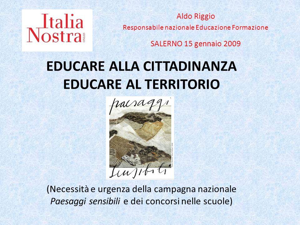 EDUCARE ALLA CITTADINANZA EDUCARE AL TERRITORIO (Necessità e urgenza della campagna nazionale Paesaggi sensibili e dei concorsi nelle scuole) Aldo Rig