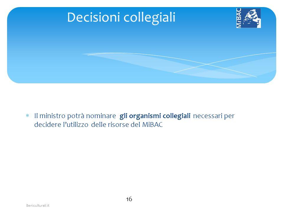 Beniculturali.it Il ministro potrà nominare gli organismi collegiali necessari per decidere lutilizzo delle risorse del MiBAC 16 Decisioni collegiali