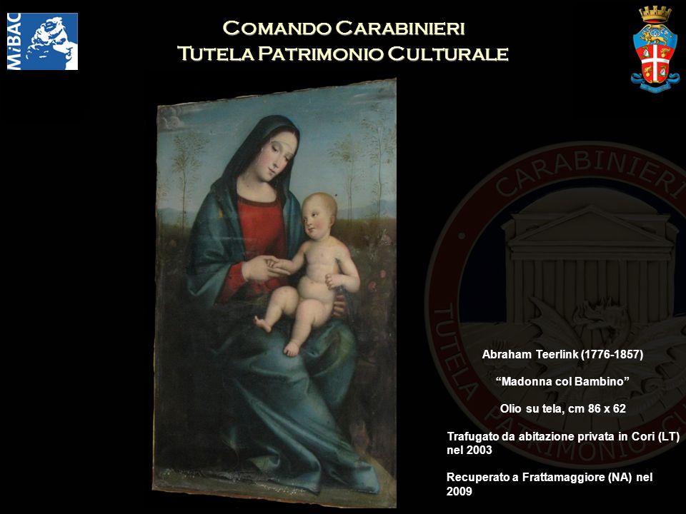 Comando Carabinieri Tutela Patrimonio Culturale Abraham Teerlink (1776-1857) Madonna col Bambino Olio su tela, cm 86 x 62 Trafugato da abitazione privata in Cori (LT) nel 2003 Recuperato a Frattamaggiore (NA) nel 2009