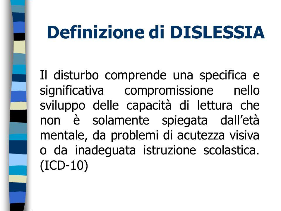 Definizione di DISLESSIA Il disturbo comprende una specifica e significativa compromissione nello sviluppo delle capacità di lettura che non è solamen