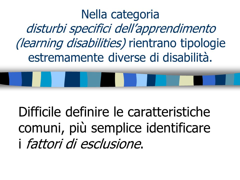 Nella categoria disturbi specifici dellapprendimento (learning disabilities) rientrano tipologie estremamente diverse di disabilità. Difficile definir
