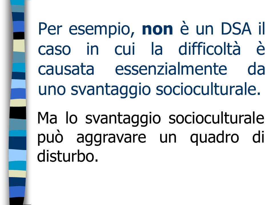 Per esempio, non è un DSA il caso in cui la difficoltà è causata essenzialmente da uno svantaggio socioculturale. Ma lo svantaggio socioculturale può