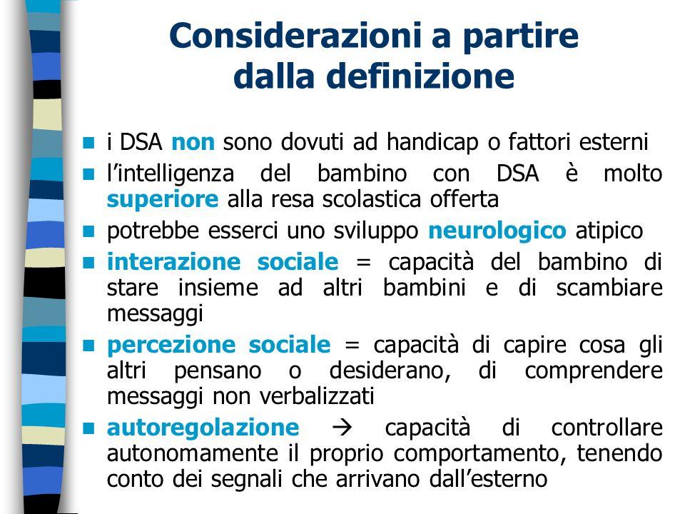 Considerazioni a partire dalla definizione i DSA non sono dovuti ad handicap o fattori esterni lintelligenza del bambino con DSA è molto superiore all