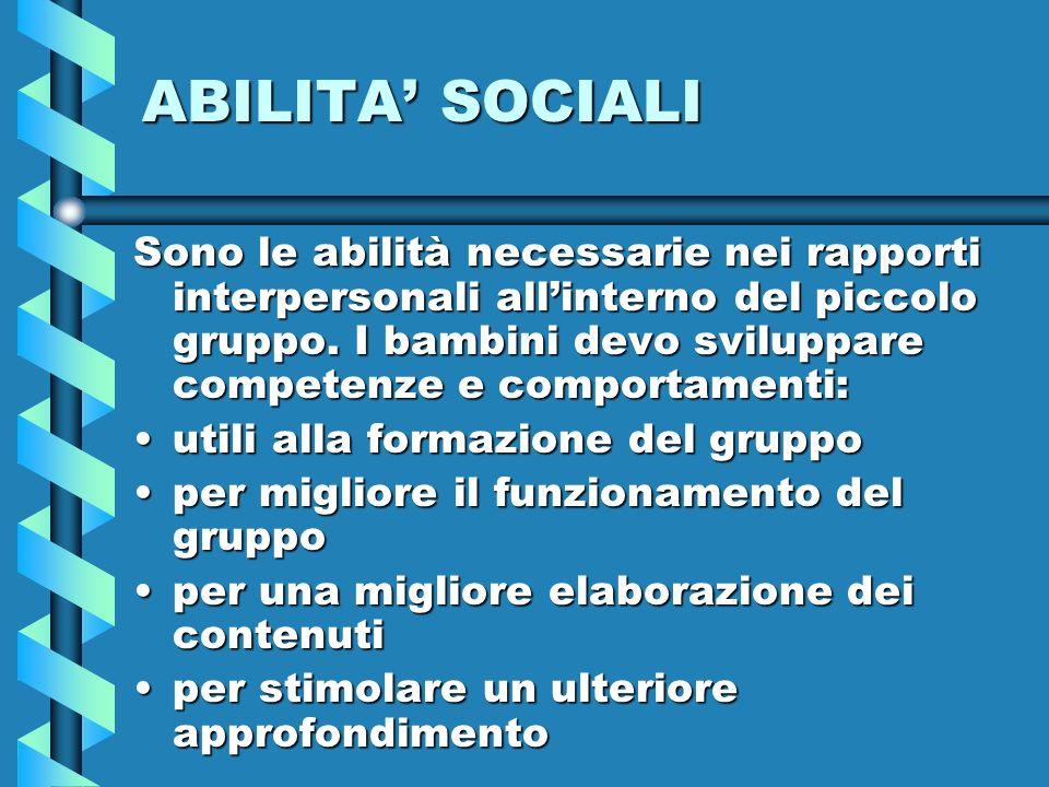 ABILITA SOCIALI Sono le abilità necessarie nei rapporti interpersonali allinterno del piccolo gruppo. I bambini devo sviluppare competenze e comportam