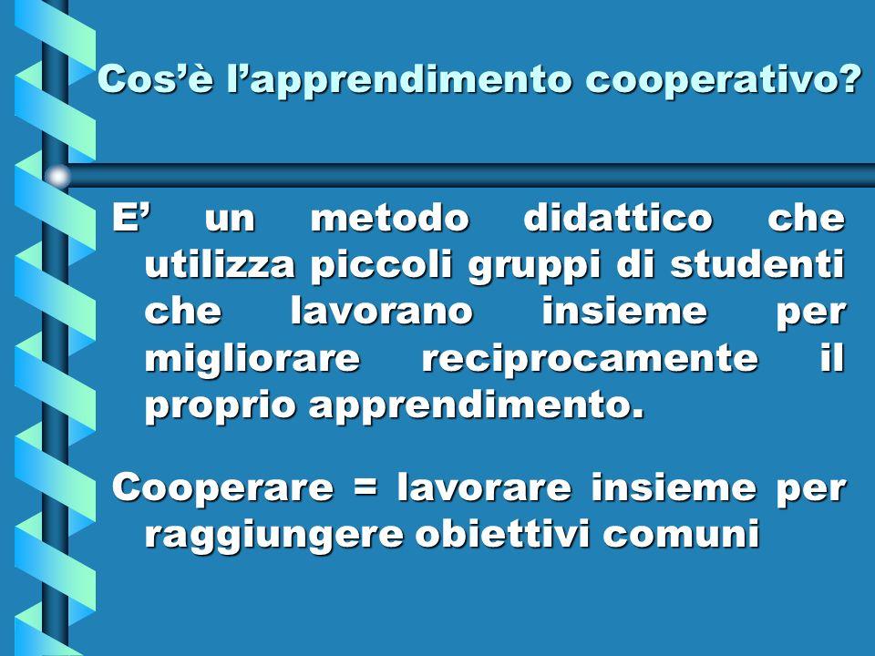 Cosè lapprendimento cooperativo? E un metodo didattico che utilizza piccoli gruppi di studenti che lavorano insieme per migliorare reciprocamente il p