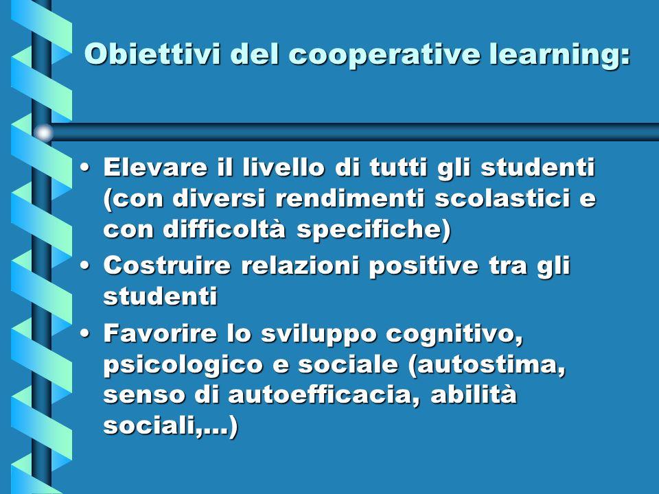 Obiettivi del cooperative learning: Elevare il livello di tutti gli studenti (con diversi rendimenti scolastici e con difficoltà specifiche)Elevare il