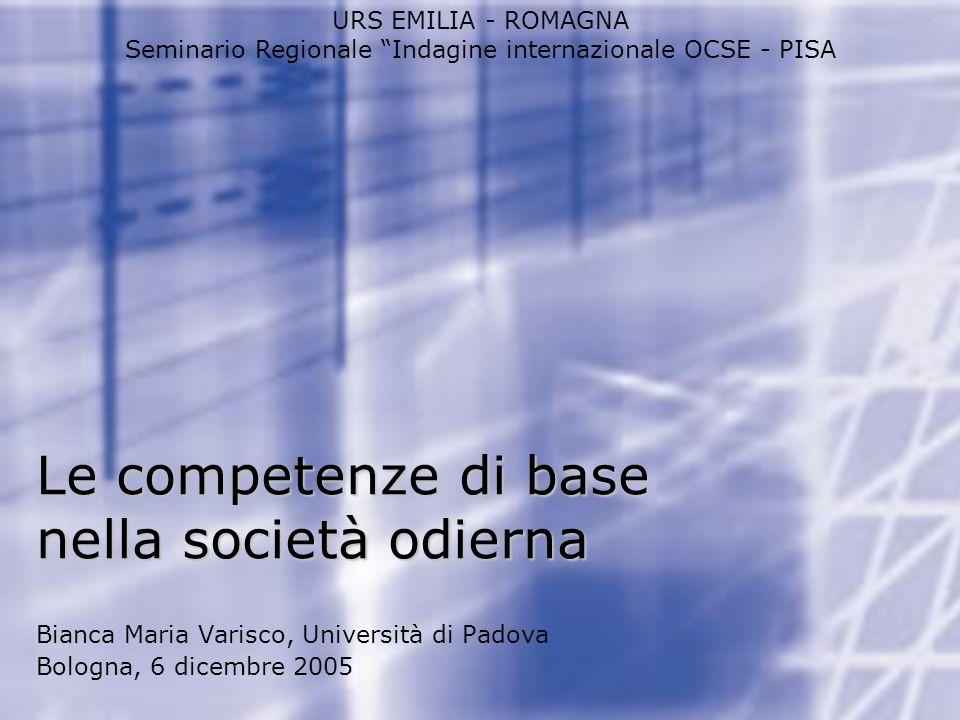 Le competenze di base nella società odierna URS EMILIA - ROMAGNA Seminario Regionale Indagine internazionale OCSE - PISA Bianca Maria Varisco, Univers