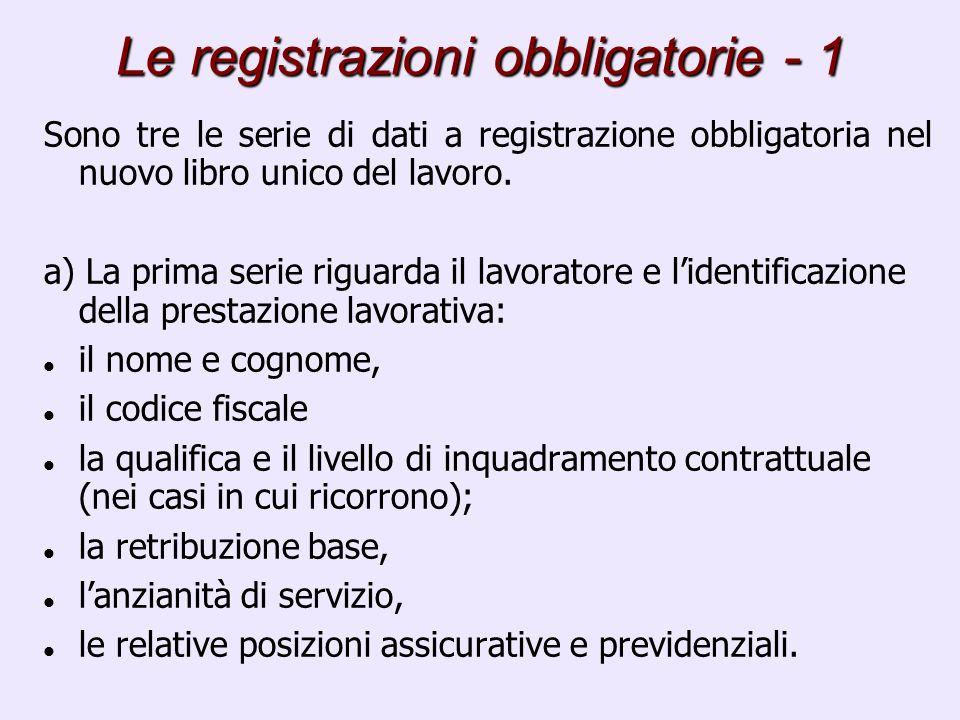 Le registrazioni obbligatorie - 1 Sono tre le serie di dati a registrazione obbligatoria nel nuovo libro unico del lavoro. a) La prima serie riguarda