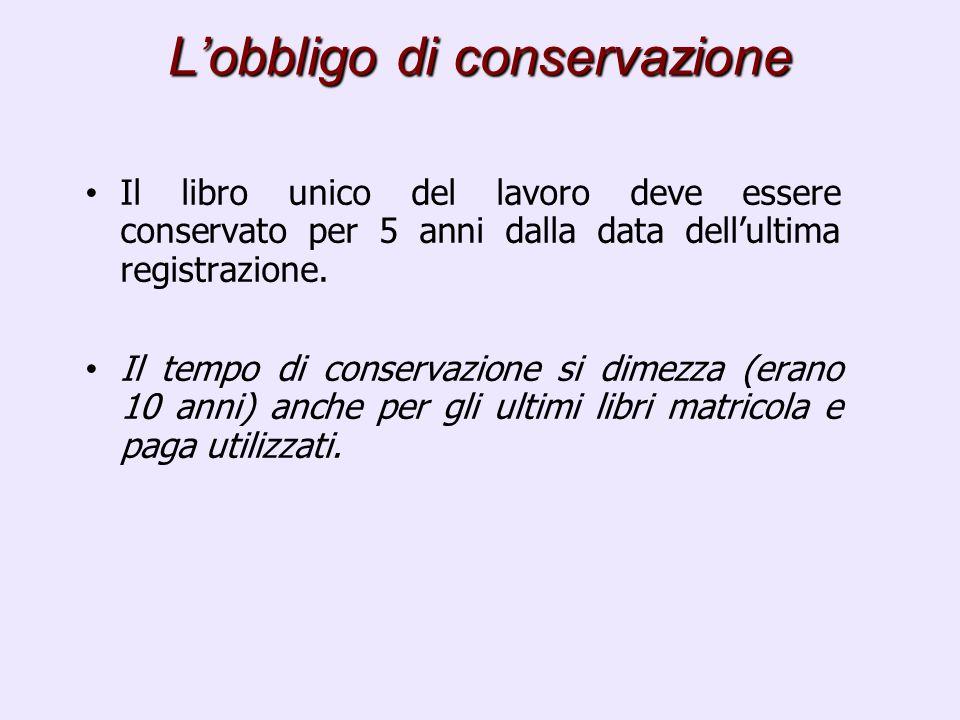 Lobbligo di conservazione Il libro unico del lavoro deve essere conservato per 5 anni dalla data dellultima registrazione. Il tempo di conservazione s