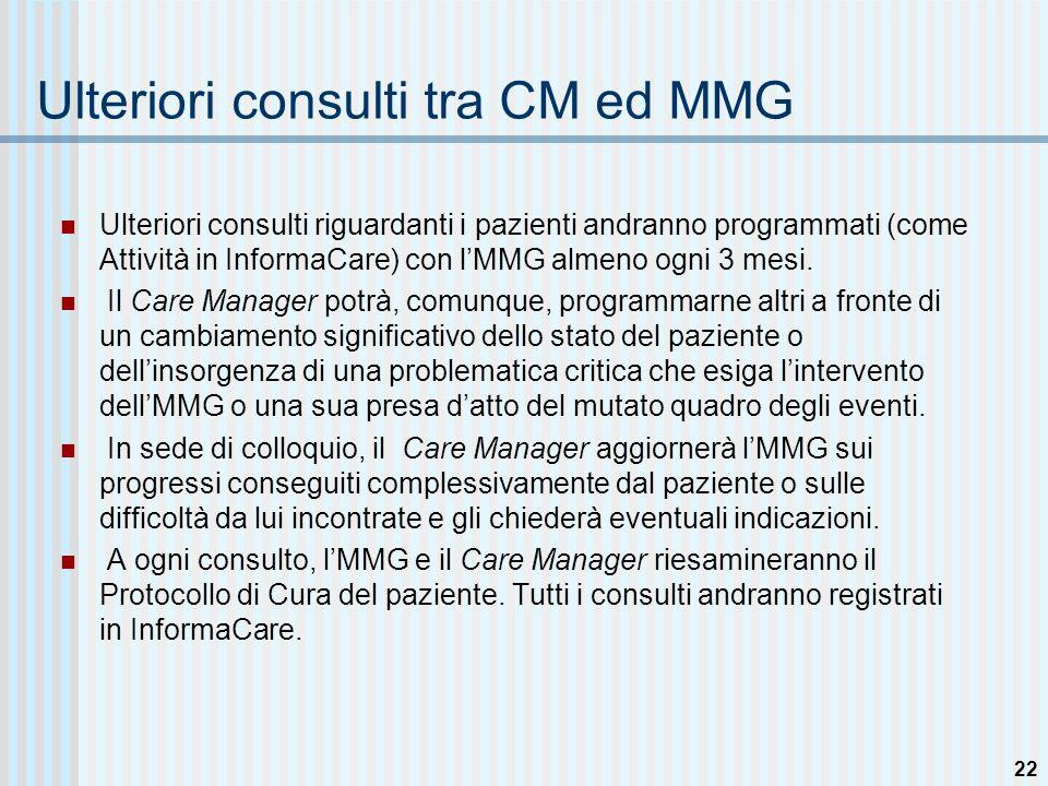 21 Tipologia di Consulto con lMMG riguardante il Paziente : Consulti a Cadenza Continuativa Il CM e lMMG sincontrano per scambiarsi informazioni sul paziente Il CM e lMMG dibattono questioni, riesaminano e modulano il Protocollo di Cura del pz Il Care Manager registra le informazioni in InformaCare