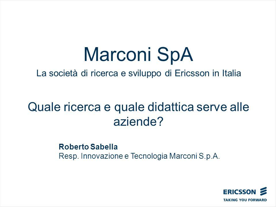 Marconi SpA La società di ricerca e sviluppo di Ericsson in Italia Quale ricerca e quale didattica serve alle aziende? Roberto Sabella Resp. Innovazio