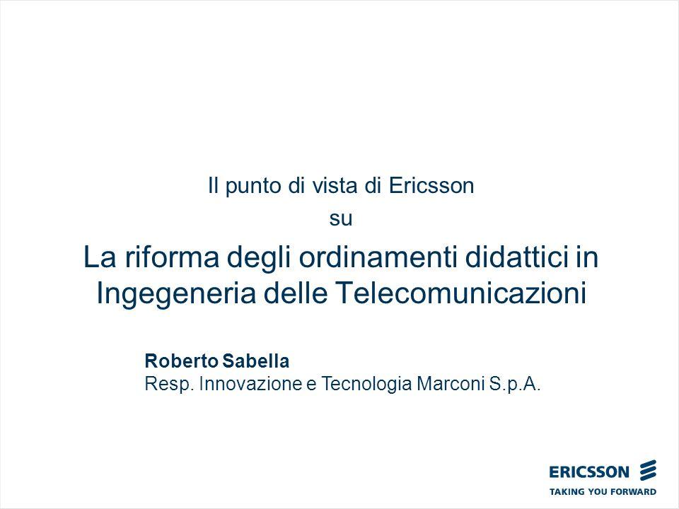 Il punto di vista di Ericsson su La riforma degli ordinamenti didattici in Ingegeneria delle Telecomunicazioni Roberto Sabella Resp. Innovazione e Tec