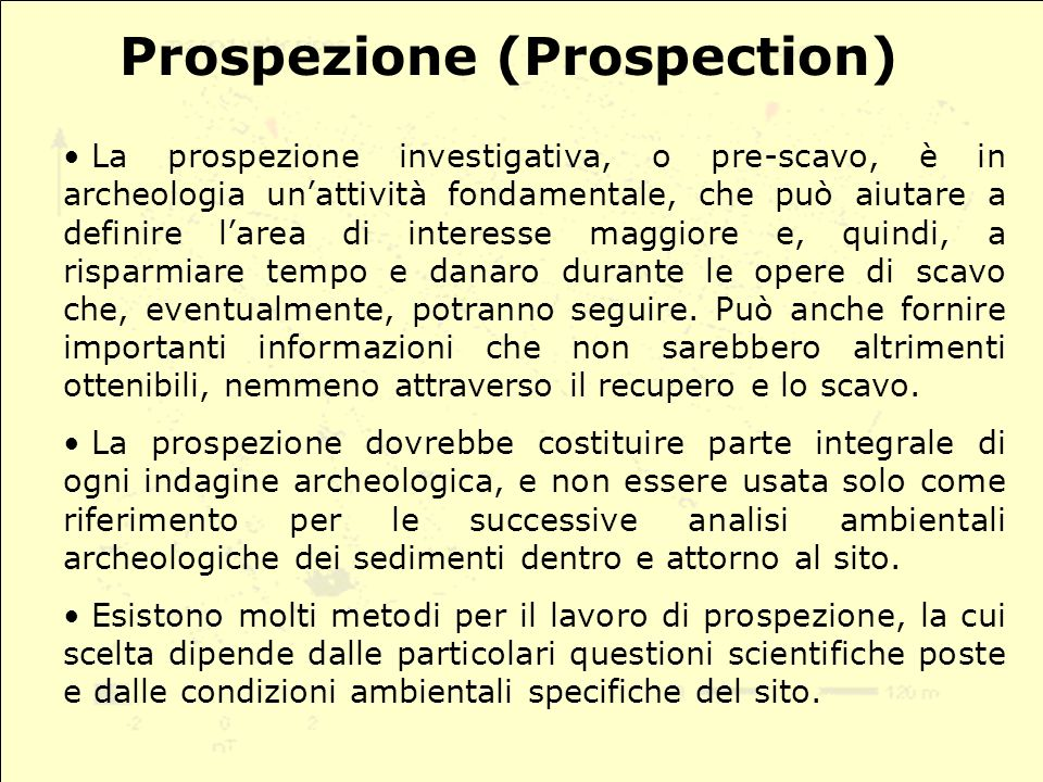 Prospezione (Prospection) La prospezione investigativa, o pre-scavo, è in archeologia unattività fondamentale, che può aiutare a definire larea di interesse maggiore e, quindi, a risparmiare tempo e danaro durante le opere di scavo che, eventualmente, potranno seguire.