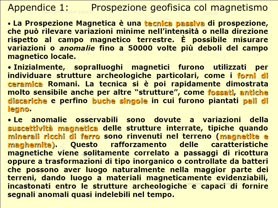 Appendice 1:Prospezione geofisica col magnetismo tecnicapassiva La Prospezione Magnetica è una tecnica passiva di prospezione, che può rilevare variazioni minime nellintensità o nella direzione rispetto al campo magnetico terrestre.