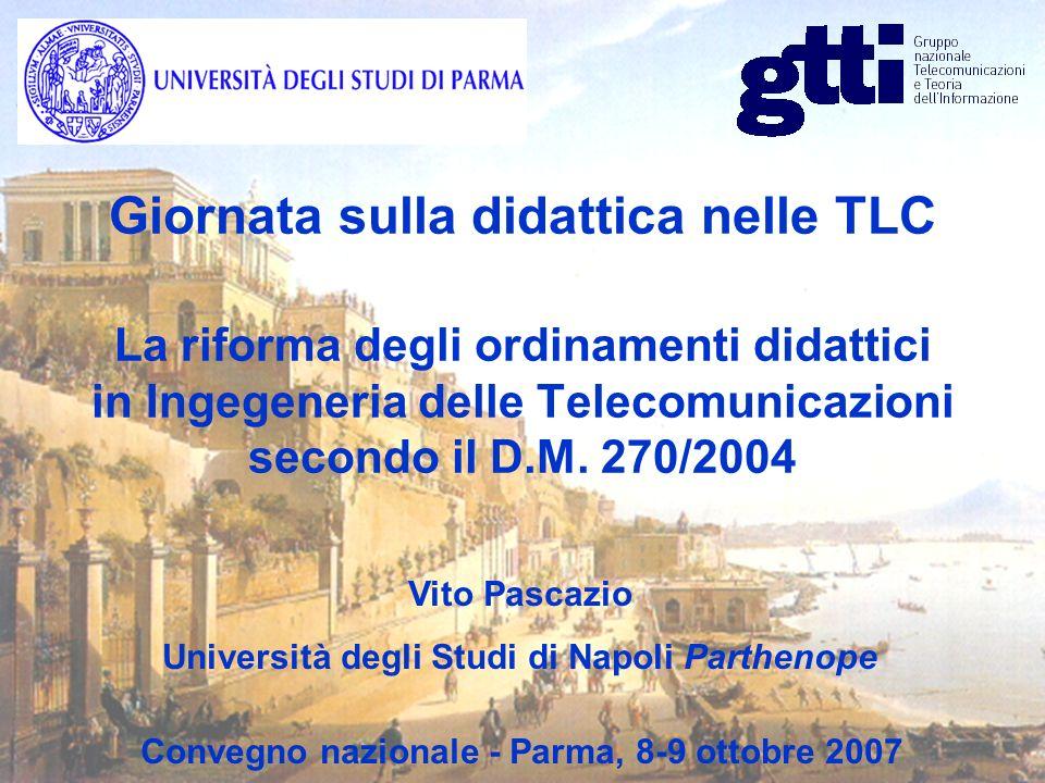 Università degli Studi di Napoli Parthenope Facoltà di Ingegneria 1) CdL in Ingegneria delle Telecomunicazioni Immatricolati: 25 2) CdL Magistrale in Ingegneria delle Telecomunicazioni Immatricolati: 25 3) CdL in Ingegneria Gestionale delle Reti di Servizi Immatricolati: 75 (Dati non definitivi al 30/09/2007) CdL attivati nel Settore dellInformazione Giornata sulla didattica nelle TLC - Parma 8-9 Ottobre 2007