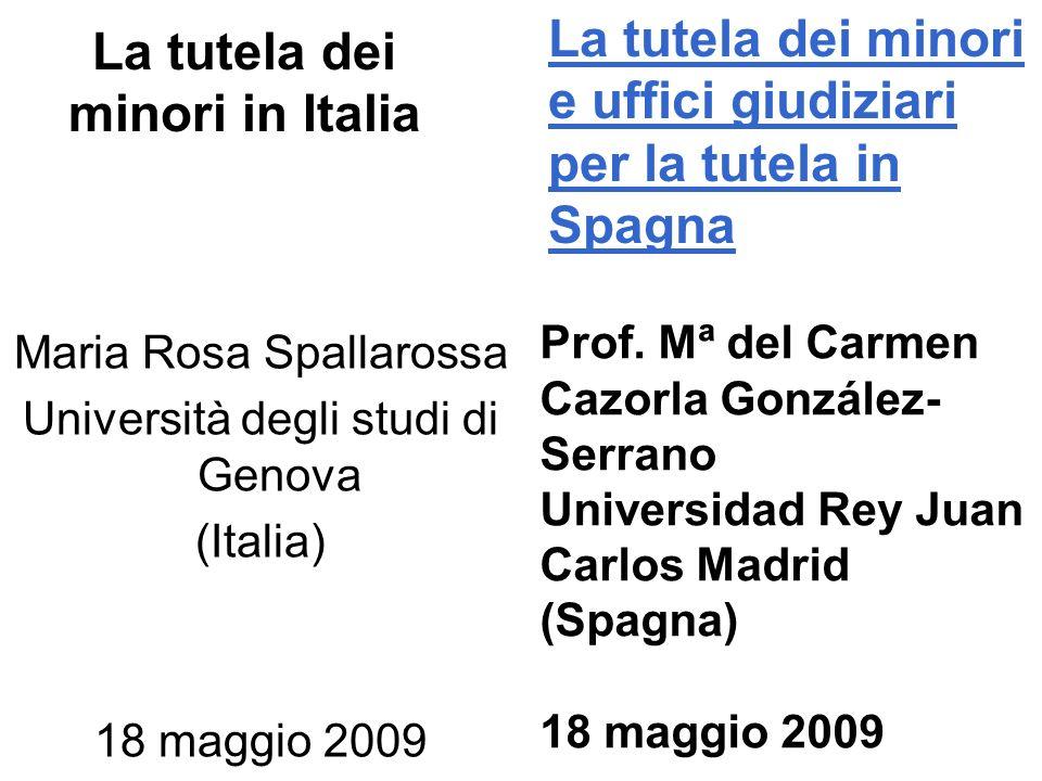 La tutela dei minori in Italia Maria Rosa Spallarossa Università degli studi di Genova (Italia) 18 maggio 2009 La tutela dei minori e uffici giudiziari per la tutela in Spagna Prof.