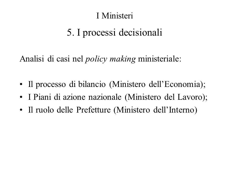 I Ministeri 5. I processi decisionali Analisi di casi nel policy making ministeriale: Il processo di bilancio (Ministero dellEconomia); I Piani di azi