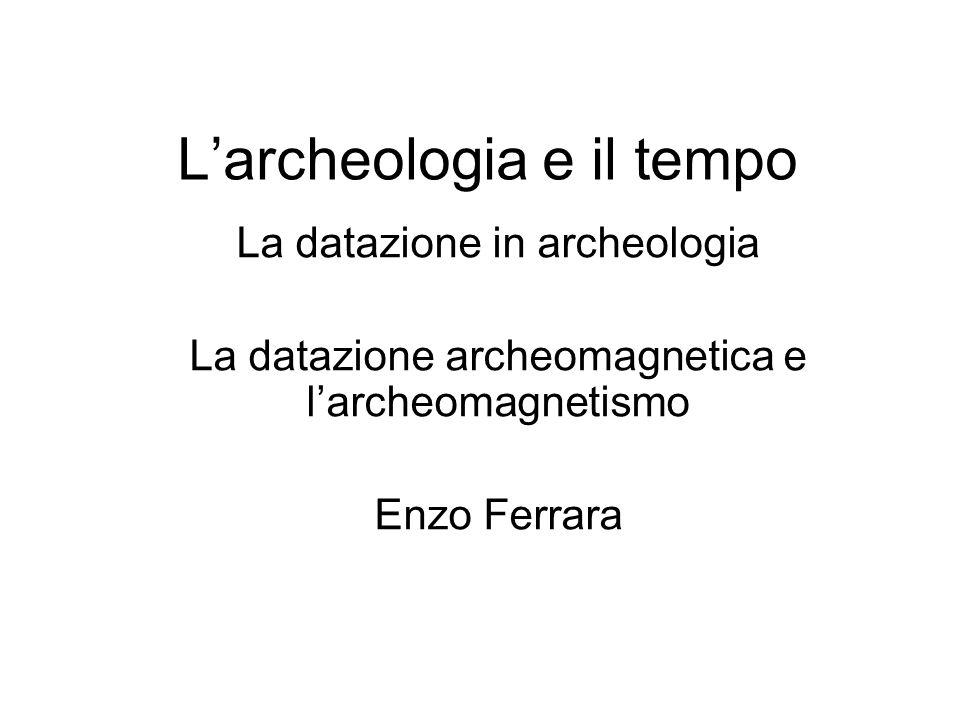 Larcheologia e il tempo La datazione in archeologia La datazione archeomagnetica e larcheomagnetismo Enzo Ferrara