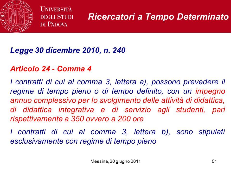 Messina, 20 giugno 201151 Ricercatori a Tempo Determinato Legge 30 dicembre 2010, n. 240 Articolo 24 - Comma 4 I contratti di cui al comma 3, lettera