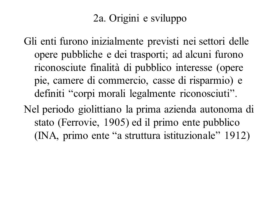 2a. Origini e sviluppo Gli enti furono inizialmente previsti nei settori delle opere pubbliche e dei trasporti; ad alcuni furono riconosciute finalità