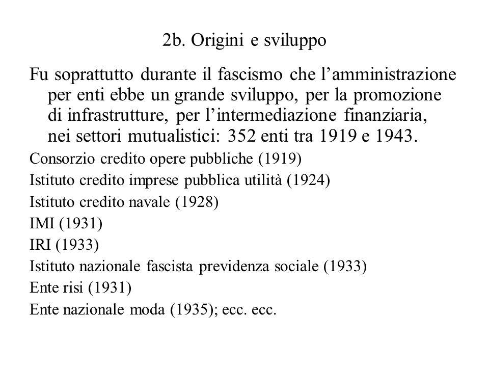 2b. Origini e sviluppo Fu soprattutto durante il fascismo che lamministrazione per enti ebbe un grande sviluppo, per la promozione di infrastrutture,