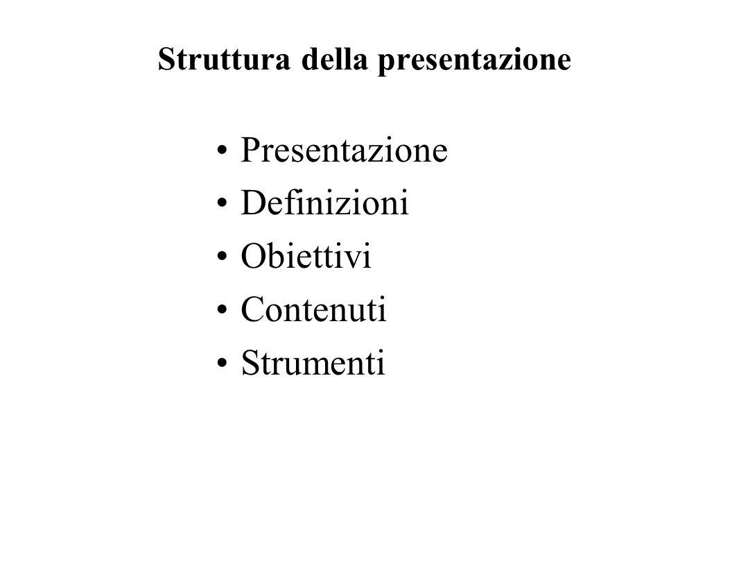 Struttura della presentazione Presentazione Definizioni Obiettivi Contenuti Strumenti