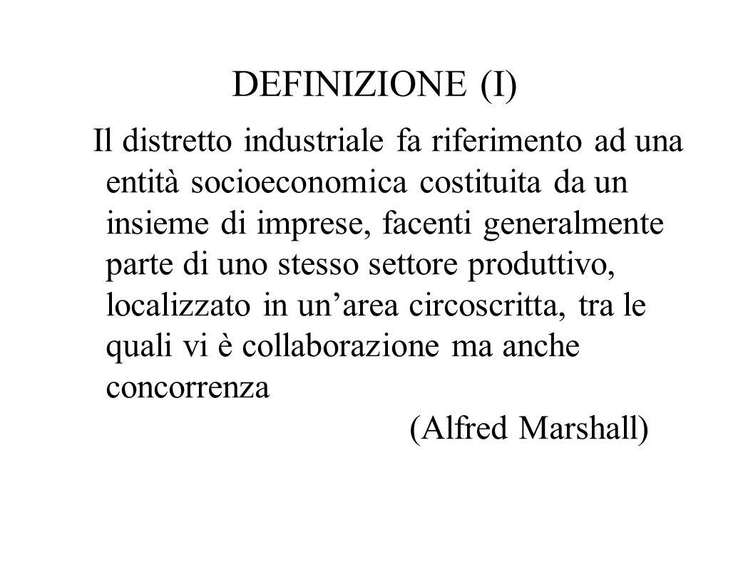DEFINIZIONE (I) Il distretto industriale fa riferimento ad una entità socioeconomica costituita da un insieme di imprese, facenti generalmente parte d