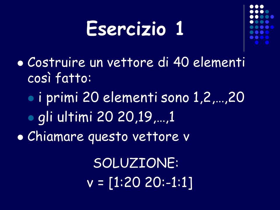 Esercizio 1 Costruire un vettore di 40 elementi così fatto: i primi 20 elementi sono 1,2,…,20 gli ultimi 20 20,19,…,1 Chiamare questo vettore v SOLUZI