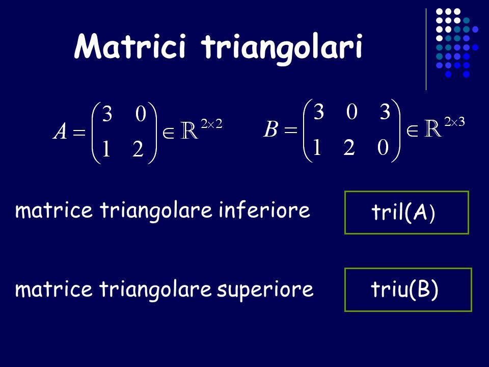 Matrici triangolari matrice triangolare inferiore tril(A ) matrice triangolare superiore triu(B)