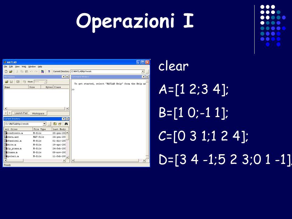 Operazioni I clear A=[1 2;3 4]; B=[1 0;-1 1]; C=[0 3 1;1 2 4]; D=[3 4 -1;5 2 3;0 1 -1];