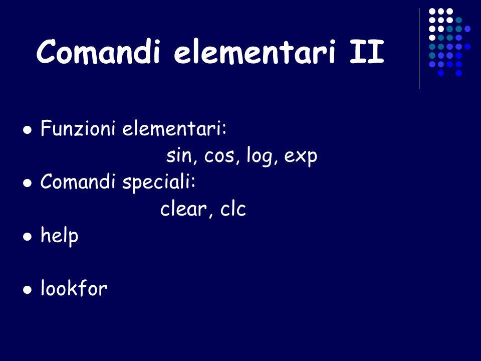 Funzioni elementari: sin, cos, log, exp Comandi speciali: clear, clc help lookfor Comandi elementari II