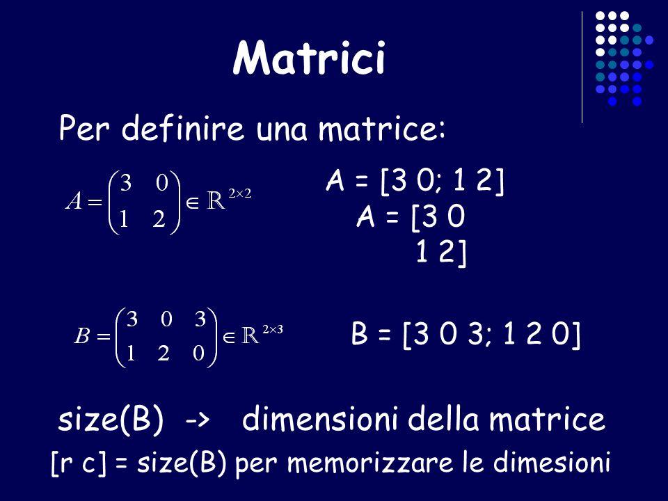 Matrici Per definire una matrice: size(B) ->dimensioni della matrice [r c] = size(B) per memorizzare le dimesioni A = [3 0; 1 2] A = [3 0 1 2] B = [3