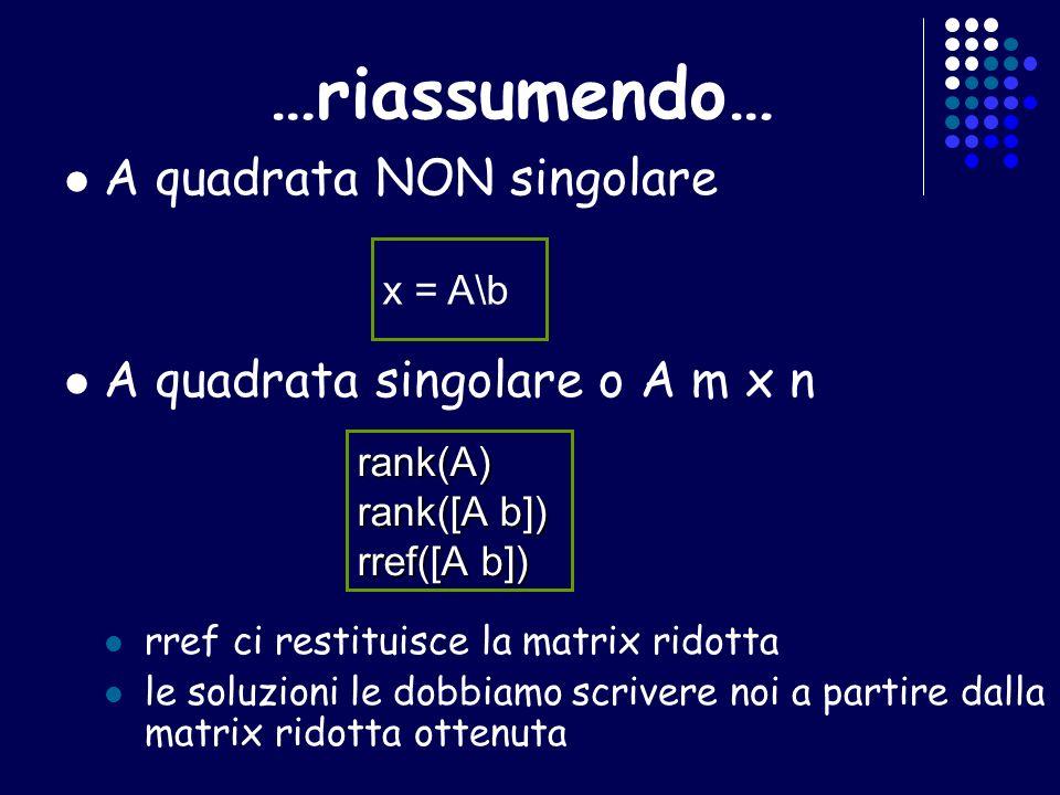 …riassumendo… A quadrata NON singolare A quadrata singolare o A m x n rref ci restituisce la matrix ridotta le soluzioni le dobbiamo scrivere noi a partire dalla matrix ridotta ottenuta x = A\b rank(A) rank([A b]) rref([A b])