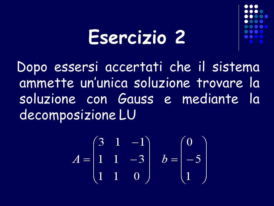 Esercizio 2 Dopo essersi accertati che il sistema ammette ununica soluzione trovare la soluzione con Gauss e mediante la decomposizione LU