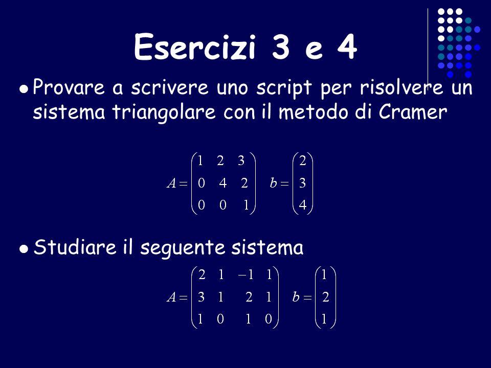 Esercizi 3 e 4 Provare a scrivere uno script per risolvere un sistema triangolare con il metodo di Cramer Studiare il seguente sistema