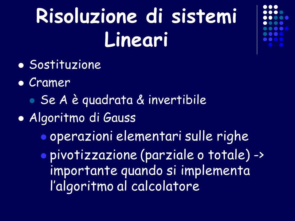 Risoluzione di sistemi Lineari Sostituzione Cramer Se A è quadrata & invertibile Algoritmo di Gauss operazioni elementari sulle righe pivotizzazione (parziale o totale) -> importante quando si implementa lalgoritmo al calcolatore