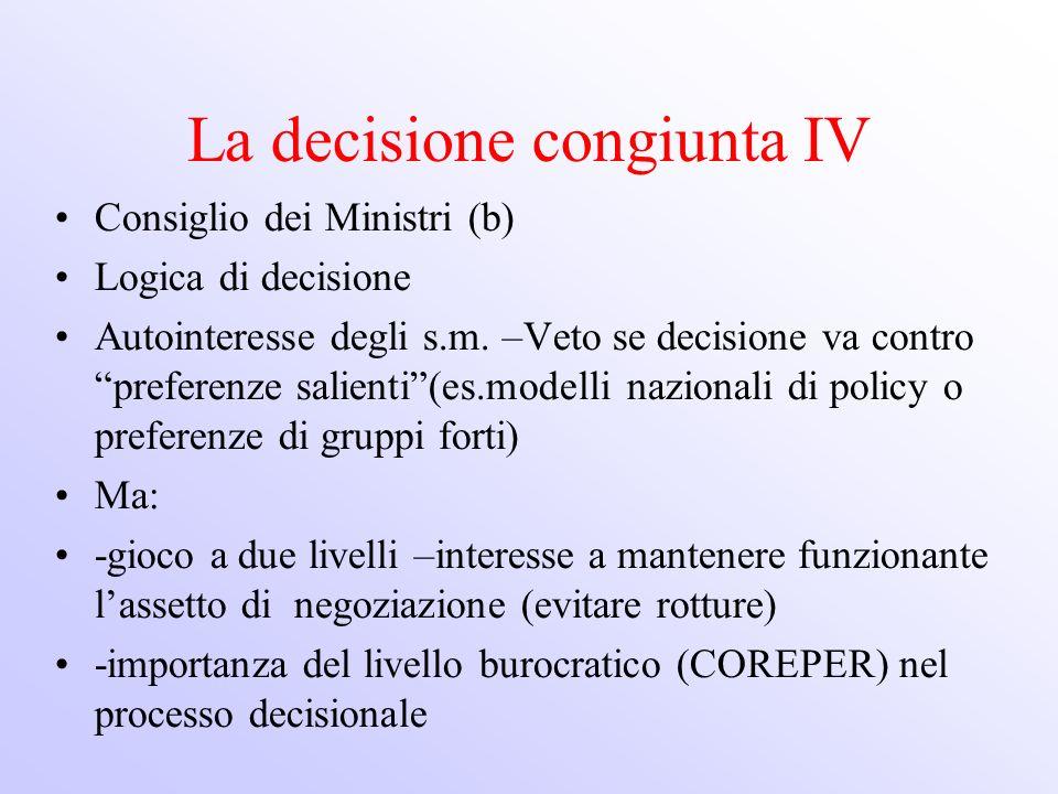 La decisione congiunta IV Consiglio dei Ministri (b) Logica di decisione Autointeresse degli s.m. –Veto se decisione va contro preferenze salienti(es.