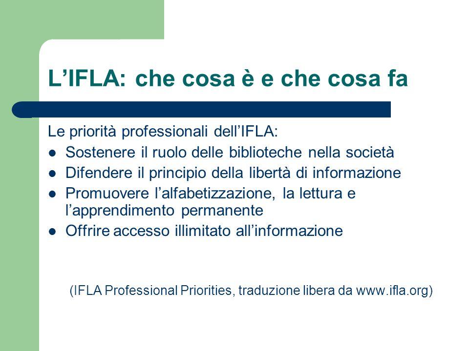 LIFLA: che cosa è e che cosa fa Le priorità professionali dellIFLA: Sostenere il ruolo delle biblioteche nella società Difendere il principio della li