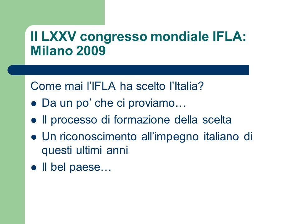Il LXXV congresso mondiale IFLA: Milano 2009 Come mai lIFLA ha scelto lItalia? Da un po che ci proviamo… Il processo di formazione della scelta Un ric