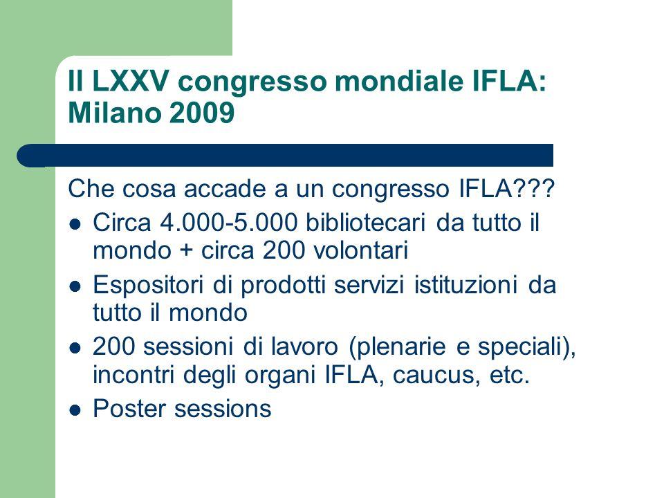 Il LXXV congresso mondiale IFLA: Milano 2009 Che cosa accade a un congresso IFLA??? Circa 4.000-5.000 bibliotecari da tutto il mondo + circa 200 volon