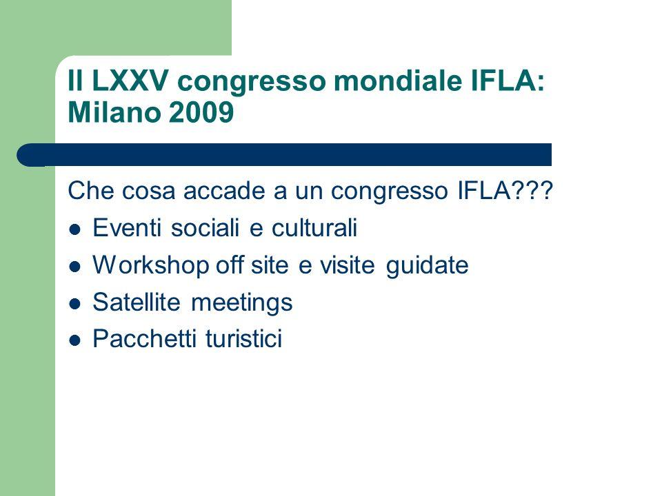Il LXXV congresso mondiale IFLA: Milano 2009 Che cosa accade a un congresso IFLA??? Eventi sociali e culturali Workshop off site e visite guidate Sate